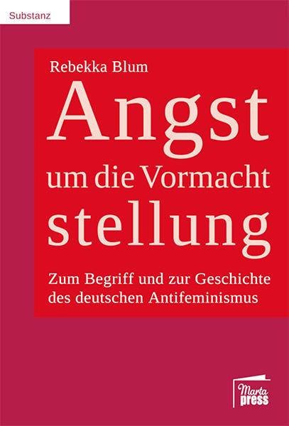 """Cover des Buches """"Angst um Vormachtstellung - Zum Begriff und zur Geschichte des deutschen Antifeminismus"""" von Rebekka Blum"""